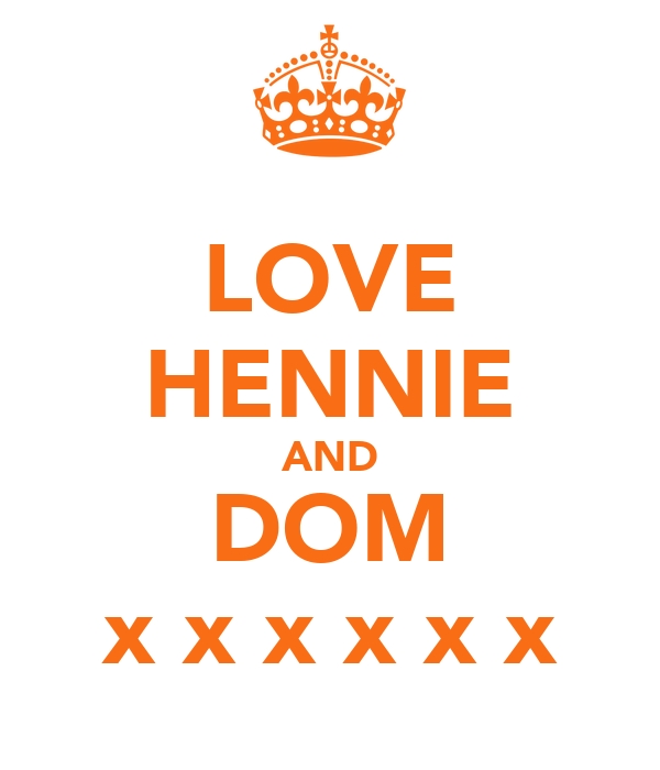 LOVE HENNIE AND DOM x x x x x x