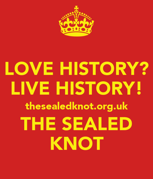 LOVE HISTORY? LIVE HISTORY! thesealedknot.org.uk THE SEALED KNOT