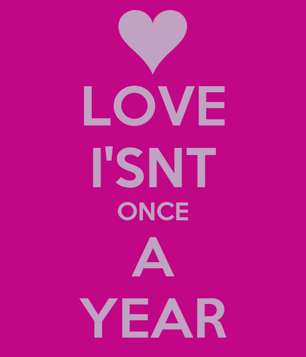 LOVE I'SNT ONCE A YEAR