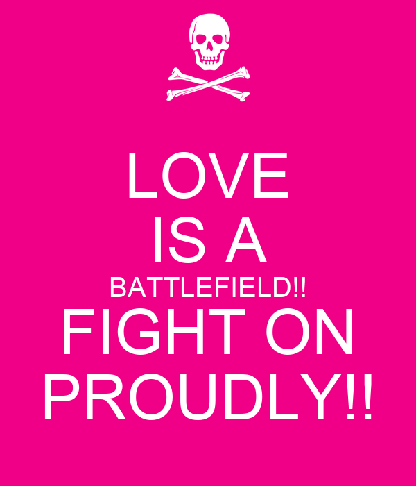 LOVE IS A BATTLEFIELD!! FIGHT ON PROUDLY!!