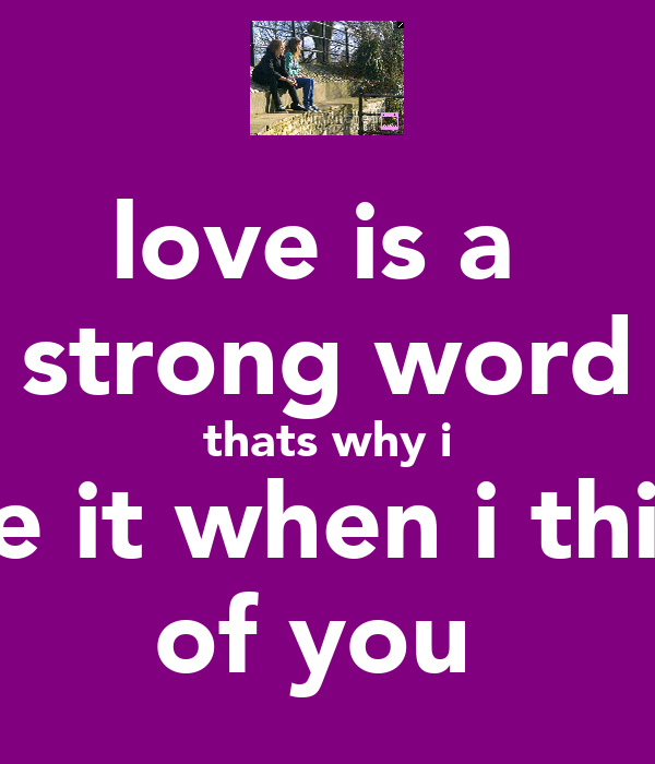 love is a  strong word thats why i use it when i think of you