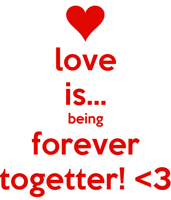 love is... being forever togetter! <3