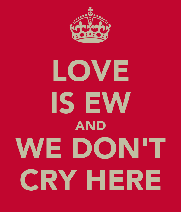 LOVE IS EW AND WE DON'T CRY HERE