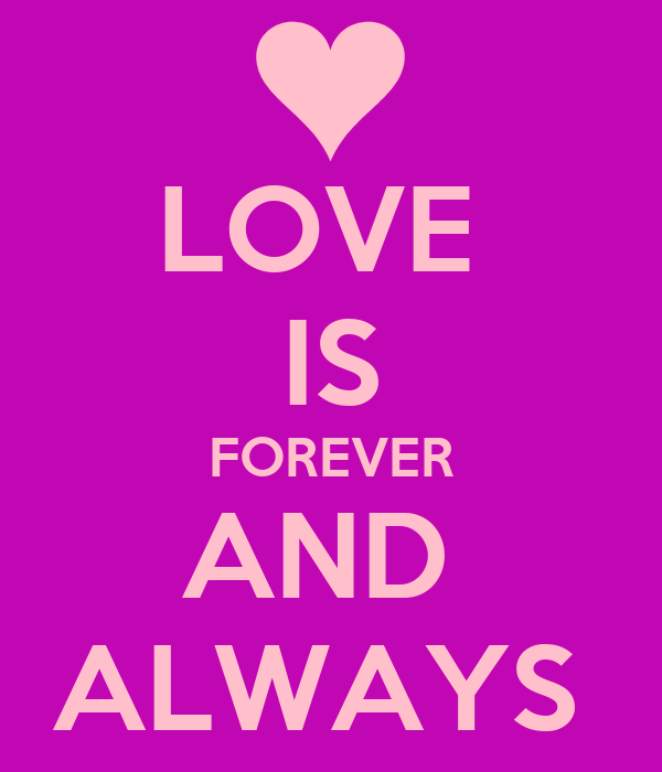 LOVE  IS FOREVER AND  ALWAYS