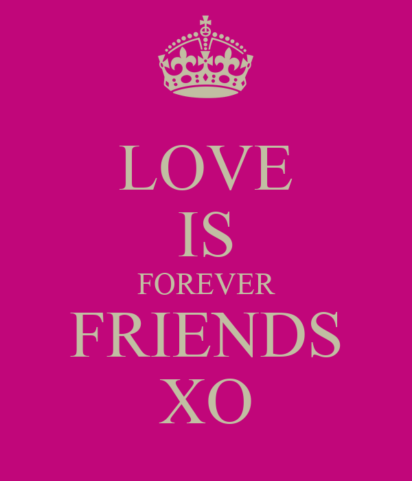 LOVE IS FOREVER FRIENDS XO