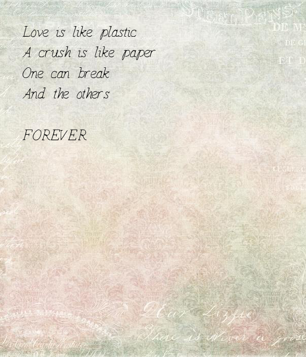 Love is like plastic A crush is like paper  One can break  And the others  FOREVER