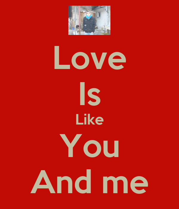 Love Is Like You And me