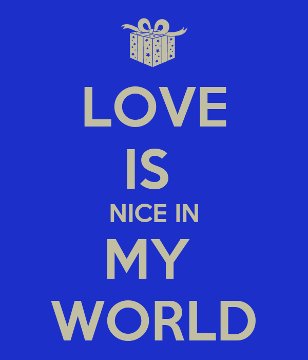 LOVE IS  NICE IN MY  WORLD