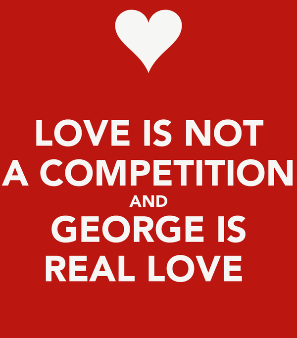 Love Is Not A Competition And George Is Real Love Poster Deb Keep Calm O Matic
