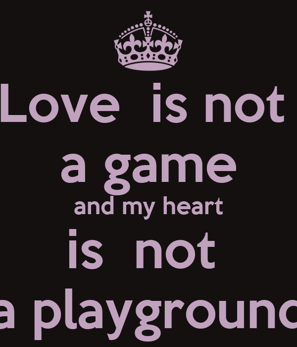 Love  is not  a game and my heart is  not  a playground