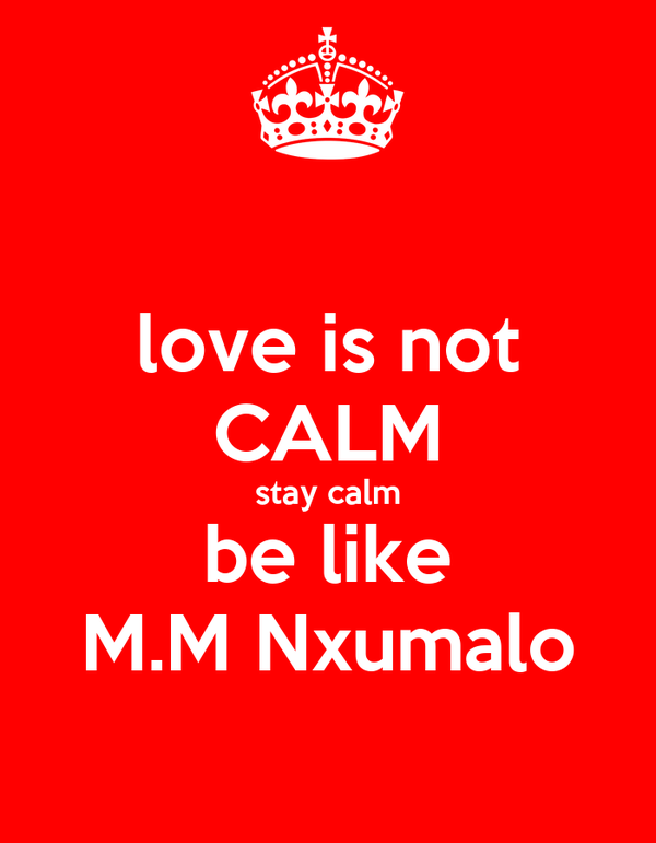 love is not CALM stay calm be like M.M Nxumalo
