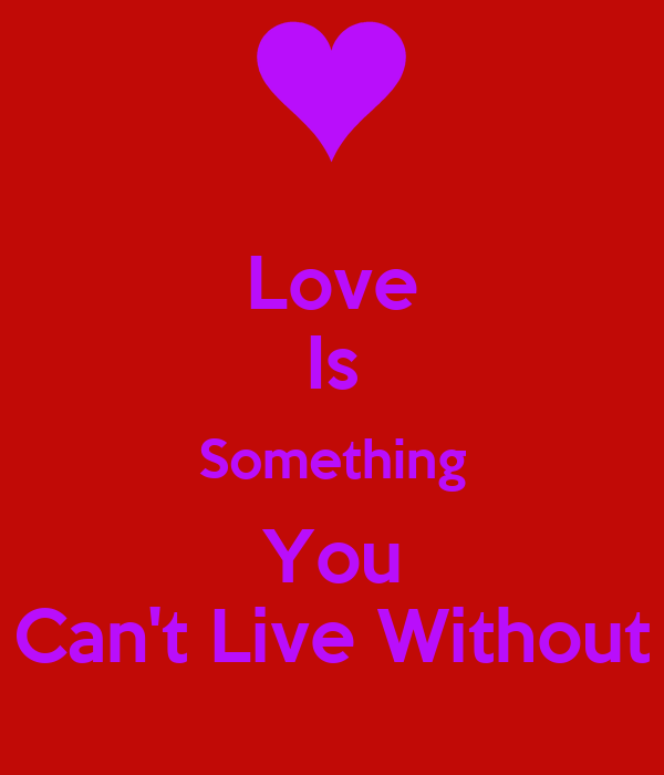 Love Is Something You Can't Live Without