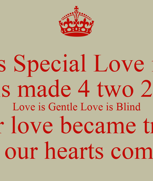 Love is Special Love is Rare Love is made 4 two 2 Share Love is Gentle Love is Blind Our love became true  when our hearts combined