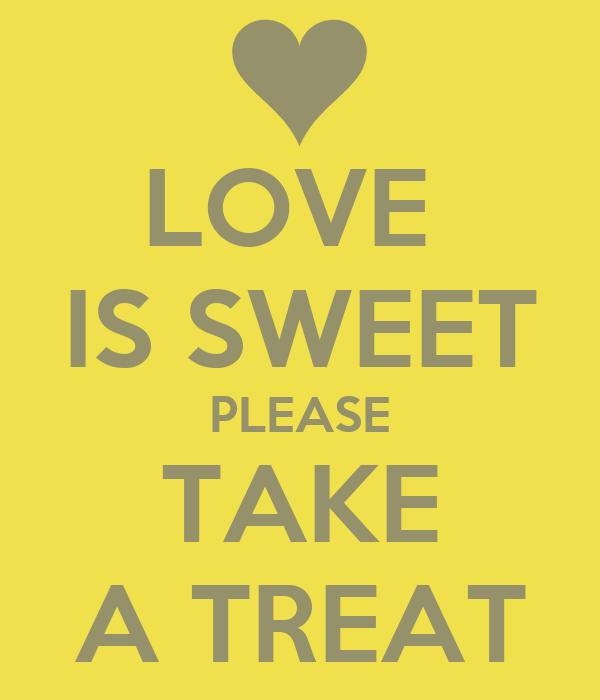 LOVE  IS SWEET PLEASE TAKE A TREAT