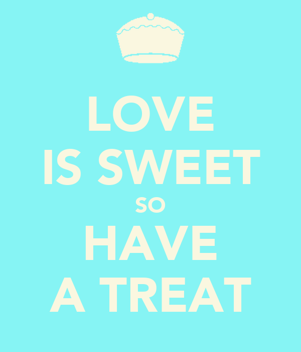 LOVE IS SWEET SO HAVE A TREAT