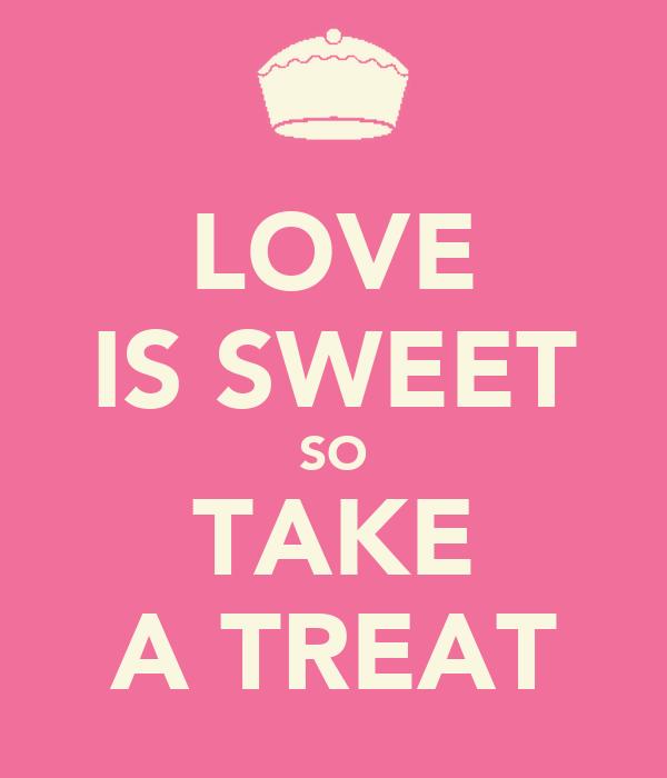 LOVE IS SWEET SO TAKE A TREAT