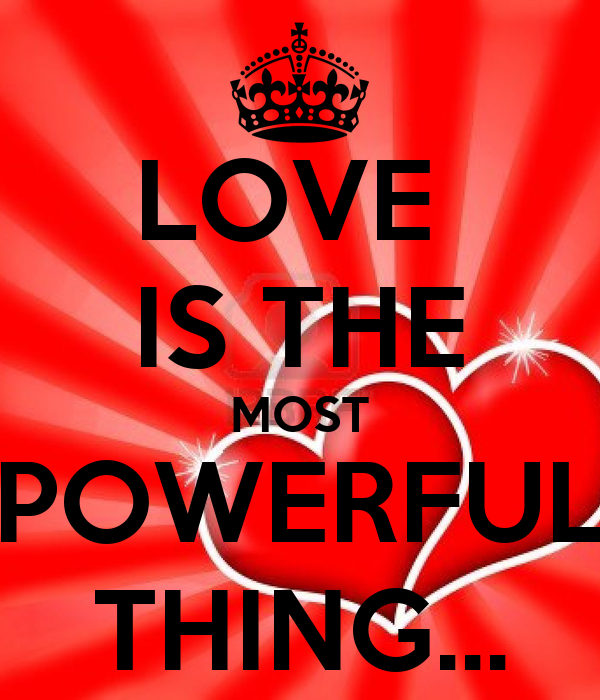 LOVE  IS THE MOST POWERFUL THING...