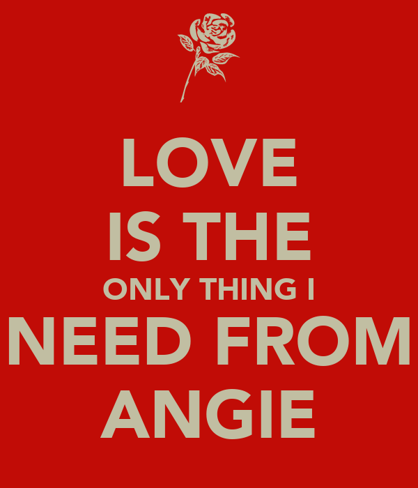 LOVE IS THE ONLY THING I NEED FROM ANGIE