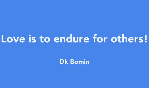 Love is to endure for others!  Dk Bomin