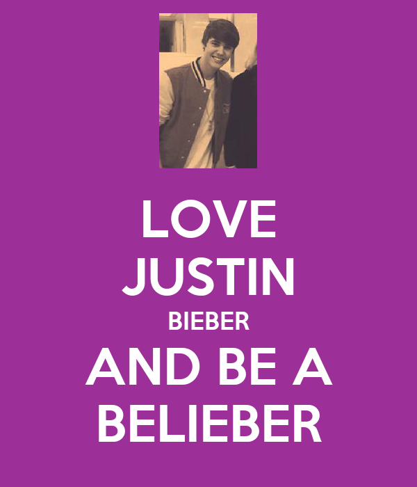LOVE JUSTIN BIEBER AND BE A BELIEBER