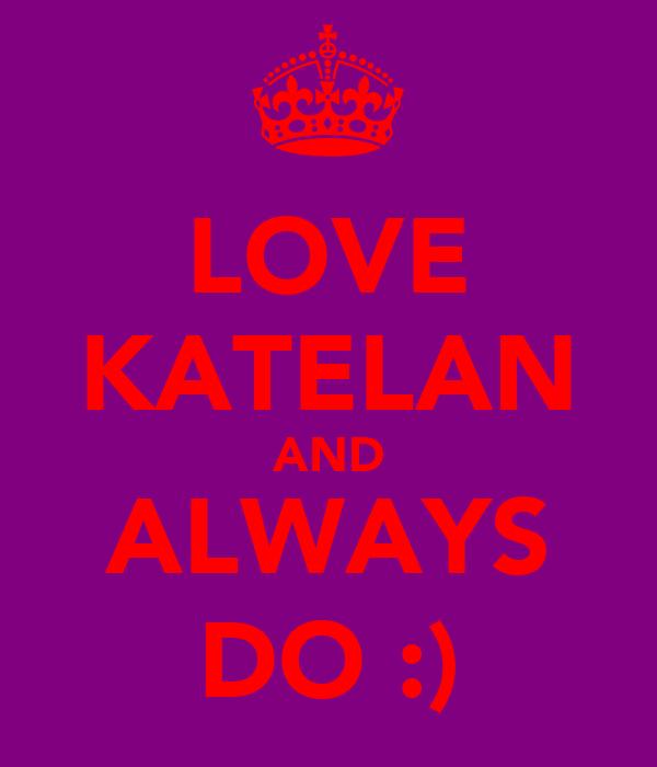 LOVE KATELAN AND ALWAYS DO :)