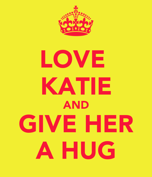 LOVE  KATIE AND GIVE HER A HUG