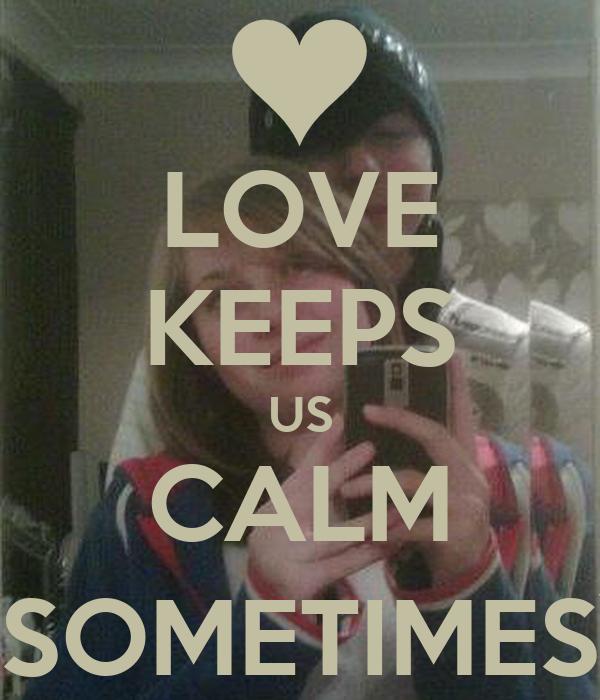 LOVE KEEPS US CALM (SOMETIMES)