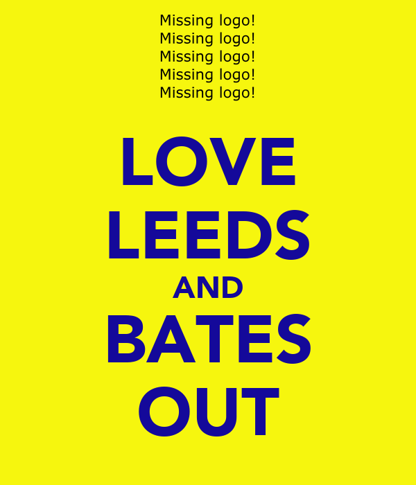 LOVE LEEDS AND BATES OUT