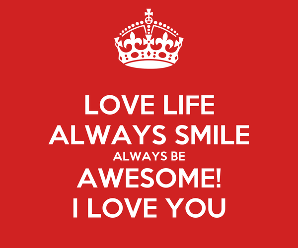 LOVE LIFE ALWAYS SMILE ALWAYS BE AWESOME! I LOVE YOU