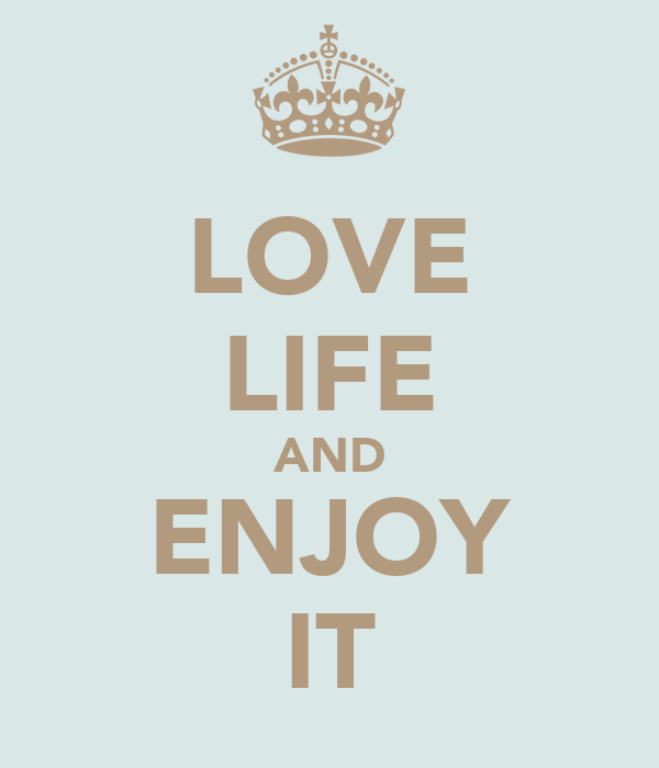 LOVE LIFE AND ENJOY IT