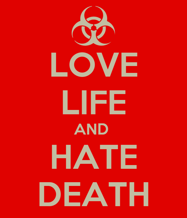 LOVE LIFE AND  HATE DEATH