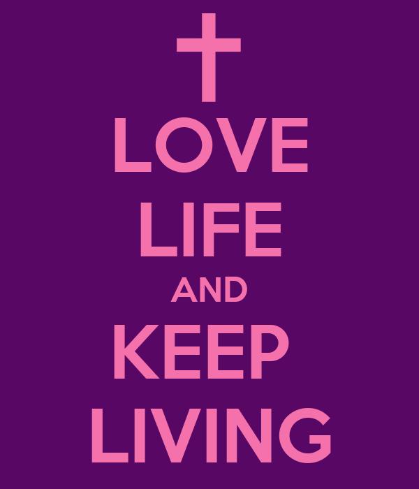 LOVE LIFE AND KEEP  LIVING