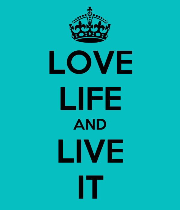 LOVE  LIFE AND  LIVE  IT