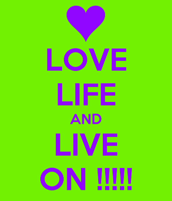 LOVE LIFE AND LIVE ON !!!!!