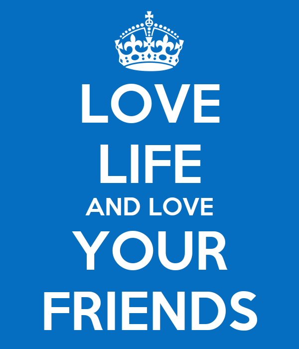 LOVE LIFE AND LOVE YOUR FRIENDS