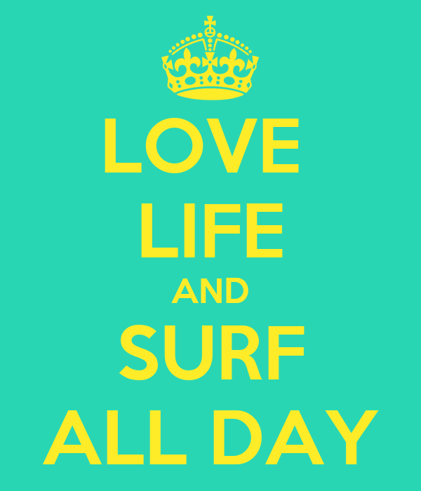 LOVE  LIFE AND SURF ALL DAY