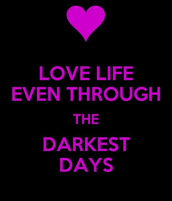 LOVE LIFE EVEN THROUGH THE DARKEST DAYS
