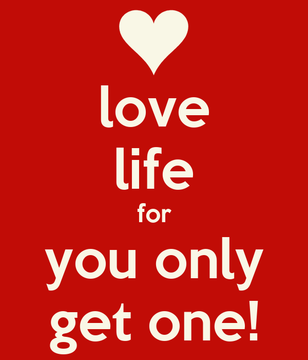 love life for you only get one!