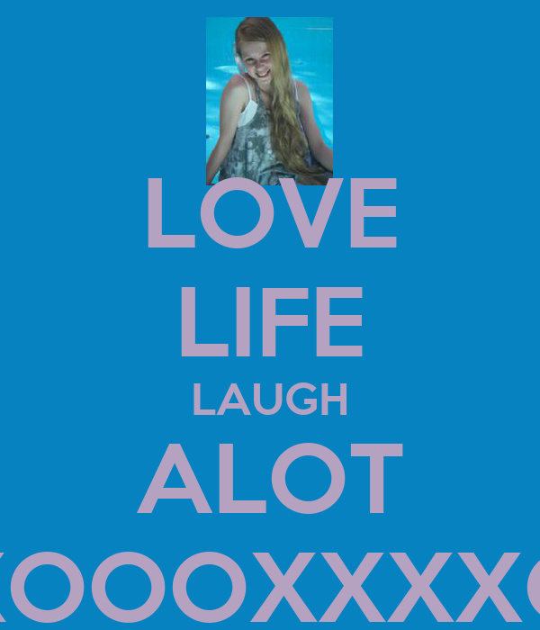 LOVE LIFE LAUGH ALOT XOXOXOOOXXXXOXOXO