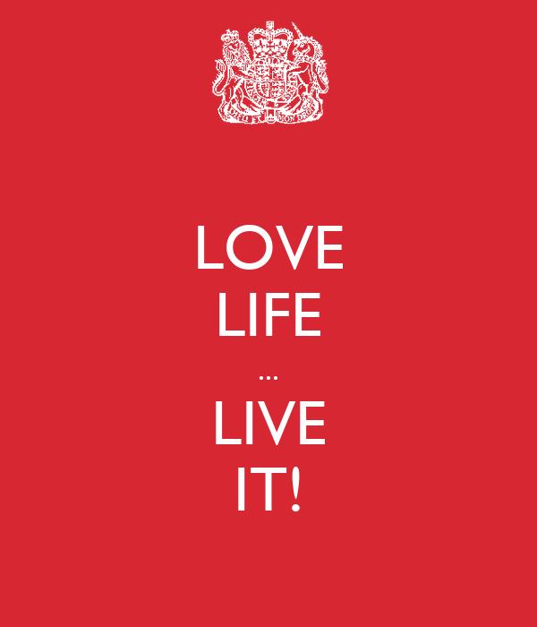 LOVE LIFE ... LIVE IT!