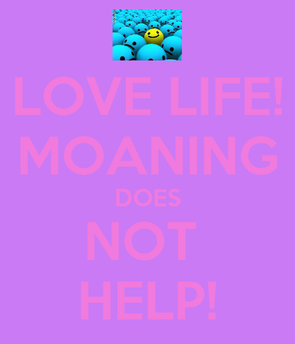 LOVE LIFE! MOANING DOES NOT  HELP!