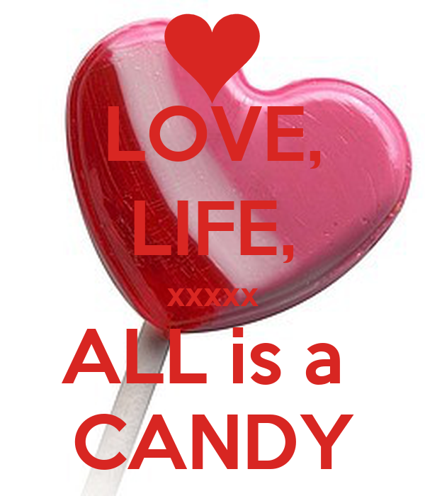LOVE, LIFE, xxxxx ALL is a  CANDY