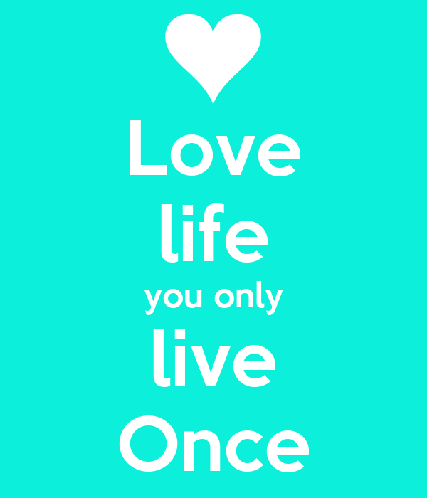 Love life you only live Once