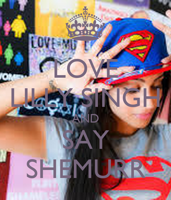 LOVE LILLY SINGH AND SAY SHEMURR