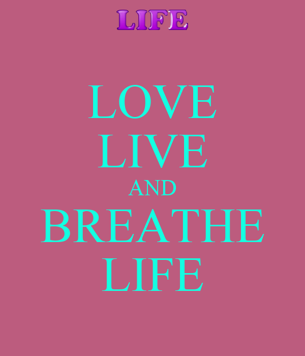 LOVE LIVE AND BREATHE LIFE