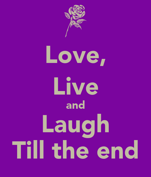 Love, Live and Laugh Till the end
