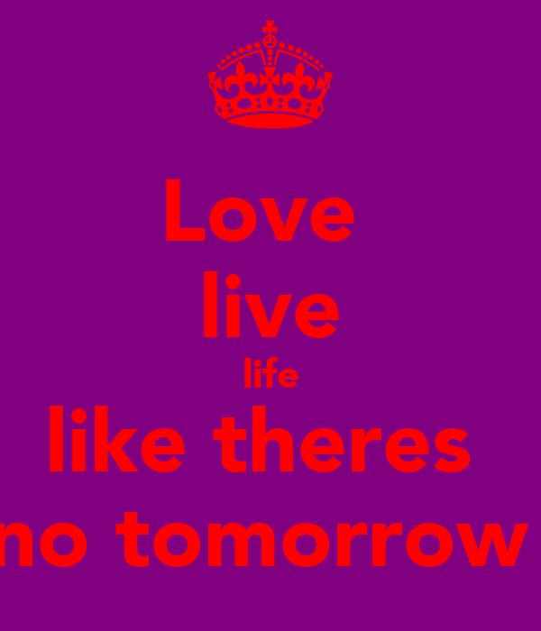 Love  live life like theres  no tomorrow