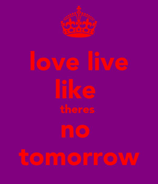 love live like  theres  no  tomorrow