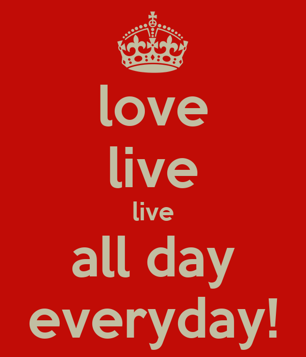 love live live all day everyday!
