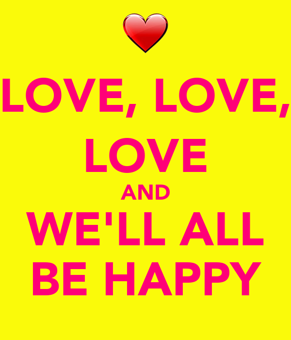 LOVE, LOVE, LOVE AND WE'LL ALL BE HAPPY